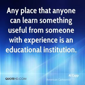 Al Capp - Any place that anyone can learn something useful from someone with experience is an educational institution.