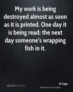 Al Capp - My work is being destroyed almost as soon as it is printed. One day it is being read; the next day someone's wrapping fish in it.
