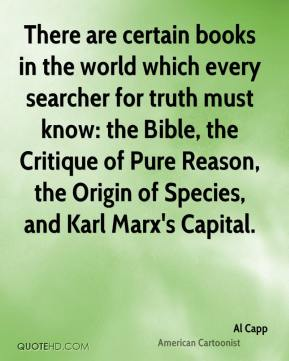 Al Capp - There are certain books in the world which every searcher for truth must know: the Bible, the Critique of Pure Reason, the Origin of Species, and Karl Marx's Capital.