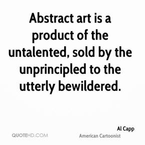 Al Capp - Abstract art is a product of the untalented, sold by the unprincipled to the utterly bewildered.