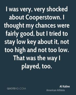I was very, very shocked about Cooperstown. I thought my chances were fairly good, but I tried to stay low key about it, not too high and not too low. That was the way I played, too.