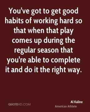 Al Kaline - You've got to get good habits of working hard so that when that play comes up during the regular season that you're able to complete it and do it the right way.