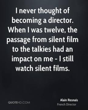 I never thought of becoming a director. When I was twelve, the passage from silent film to the talkies had an impact on me - I still watch silent films.