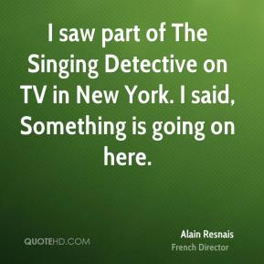 I saw part of The Singing Detective on TV in New York. I said, Something is going on here.
