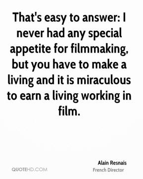 That's easy to answer: I never had any special appetite for filmmaking, but you have to make a living and it is miraculous to earn a living working in film.