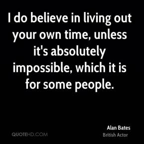 Alan Bates - I do believe in living out your own time, unless it's absolutely impossible, which it is for some people.