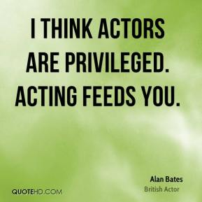 Alan Bates - I think actors are privileged. Acting feeds you.