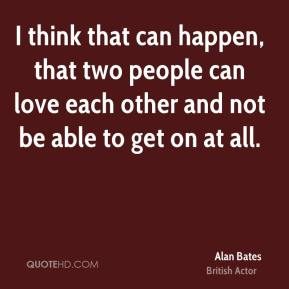 I think that can happen, that two people can love each other and not be able to get on at all.