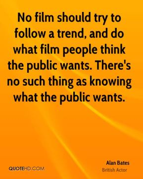Alan Bates - No film should try to follow a trend, and do what film people think the public wants. There's no such thing as knowing what the public wants.