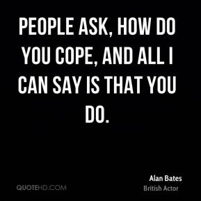 People ask, how do you cope, and all I can say is that you do.
