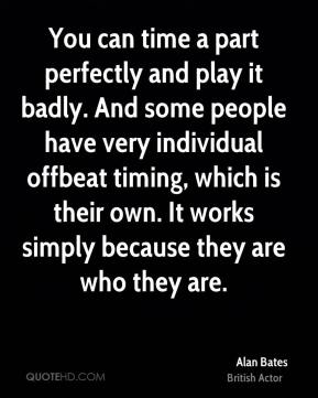 You can time a part perfectly and play it badly. And some people have very individual offbeat timing, which is their own. It works simply because they are who they are.