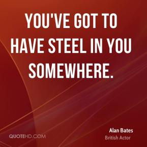 You've got to have steel in you somewhere.