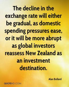 Alan Bollard - The decline in the exchange rate will either be gradual, as domestic spending pressures ease, or it will be more abrupt as global investors reassess New Zealand as an investment destination.
