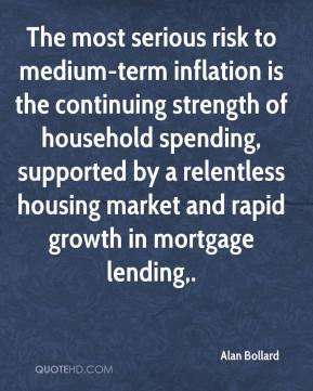 Alan Bollard - The most serious risk to medium-term inflation is the continuing strength of household spending, supported by a relentless housing market and rapid growth in mortgage lending.
