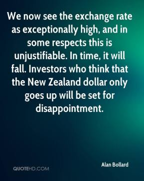 Alan Bollard - We now see the exchange rate as exceptionally high, and in some respects this is unjustifiable. In time, it will fall. Investors who think that the New Zealand dollar only goes up will be set for disappointment.