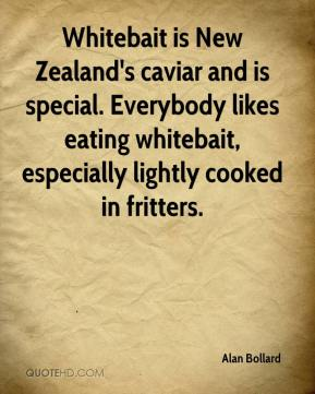 Alan Bollard - Whitebait is New Zealand's caviar and is special. Everybody likes eating whitebait, especially lightly cooked in fritters.