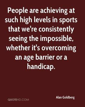 Alan Goldberg - People are achieving at such high levels in sports that we're consistently seeing the impossible, whether it's overcoming an age barrier or a handicap.