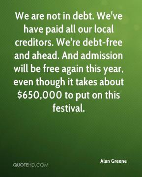 Alan Greene - We are not in debt. We've have paid all our local creditors. We're debt-free and ahead. And admission will be free again this year, even though it takes about $650,000 to put on this festival.