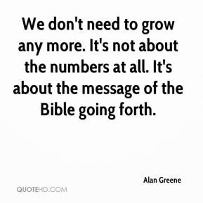 Alan Greene - We don't need to grow any more. It's not about the numbers at all. It's about the message of the Bible going forth.