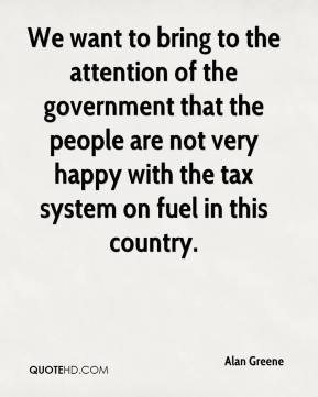 Alan Greene - We want to bring to the attention of the government that the people are not very happy with the tax system on fuel in this country.