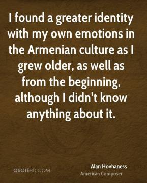 Alan Hovhaness - I found a greater identity with my own emotions in the Armenian culture as I grew older, as well as from the beginning, although I didn't know anything about it.