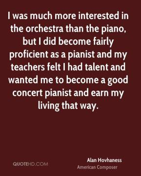 Alan Hovhaness - I was much more interested in the orchestra than the piano, but I did become fairly proficient as a pianist and my teachers felt I had talent and wanted me to become a good concert pianist and earn my living that way.