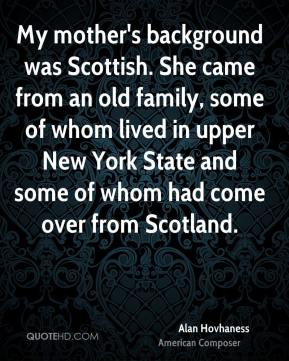 Alan Hovhaness - My mother's background was Scottish. She came from an old family, some of whom lived in upper New York State and some of whom had come over from Scotland.