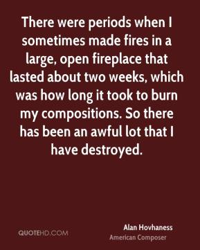 Alan Hovhaness - There were periods when I sometimes made fires in a large, open fireplace that lasted about two weeks, which was how long it took to burn my compositions. So there has been an awful lot that I have destroyed.