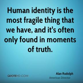 Human identity is the most fragile thing that we have, and it's often only found in moments of truth.