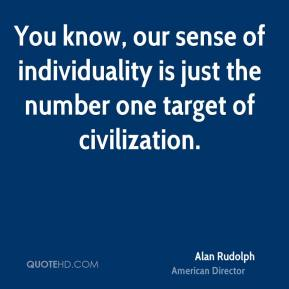 You know, our sense of individuality is just the number one target of civilization.