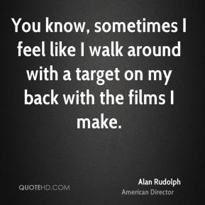 You know, sometimes I feel like I walk around with a target on my back with the films I make.