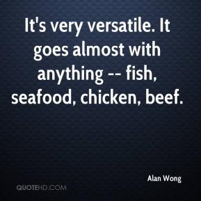 Alan Wong - It's very versatile. It goes almost with anything -- fish, seafood, chicken, beef.