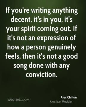 Alex Chilton - If you're writing anything decent, it's in you, it's your spirit coming out. If it's not an expression of how a person genuinely feels, then it's not a good song done with any conviction.