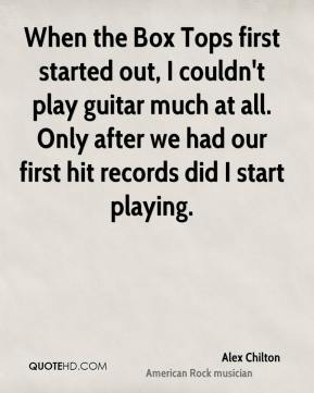 Alex Chilton - When the Box Tops first started out, I couldn't play guitar much at all. Only after we had our first hit records did I start playing.