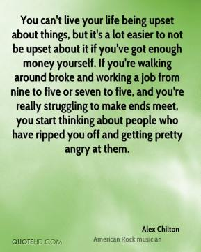 You can't live your life being upset about things, but it's a lot easier to not be upset about it if you've got enough money yourself. If you're walking around broke and working a job from nine to five or seven to five, and you're really struggling to make ends meet, you start thinking about people who have ripped you off and getting pretty angry at them.
