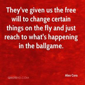 Alex Cora - They've given us the free will to change certain things on the fly and just reach to what's happening in the ballgame.
