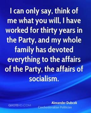 I can only say, think of me what you will, I have worked for thirty years in the Party, and my whole family has devoted everything to the affairs of the Party, the affairs of socialism.