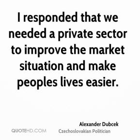 I responded that we needed a private sector to improve the market situation and make peoples lives easier.
