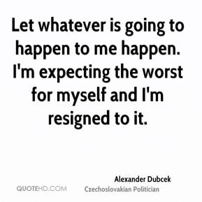 Let whatever is going to happen to me happen. I'm expecting the worst for myself and I'm resigned to it.