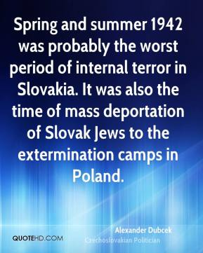 Alexander Dubcek - Spring and summer 1942 was probably the worst period of internal terror in Slovakia. It was also the time of mass deportation of Slovak Jews to the extermination camps in Poland.