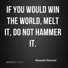 If you would win the world, melt it, do not hammer it.