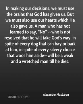 In making our decisions, we must use the brains that God has given us. But we must also use our hearts which He also gave us. A man who has not learned to say, ''No'' --who is not resolved that he will take God's way, in spite of every dog that can bay or bark at him, in spite of every silvery choice that woos him aside--will be a weak and a wretched man till he dies.