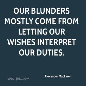 Alexander MacLaren - Our blunders mostly come from letting our wishes interpret our duties.