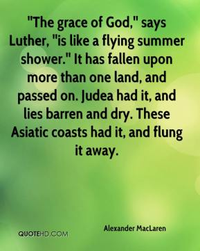 ''The grace of God,'' says Luther, ''is like a flying summer shower.'' It has fallen upon more than one land, and passed on. Judea had it, and lies barren and dry. These Asiatic coasts had it, and flung it away.