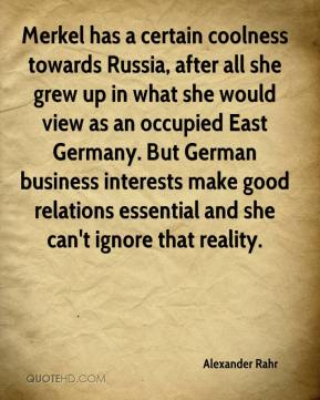 Merkel has a certain coolness towards Russia, after all she grew up in what she would view as an occupied East Germany. But German business interests make good relations essential and she can't ignore that reality.