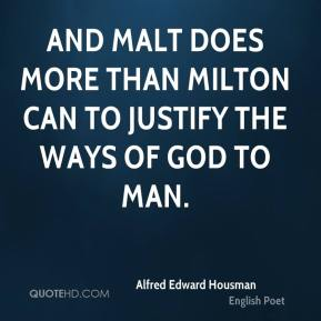 And malt does more than Milton can To justify the ways of God to man.