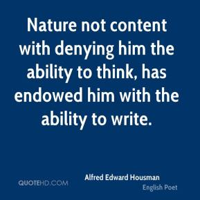 Alfred Edward Housman - Nature not content with denying him the ability to think, has endowed him with the ability to write.