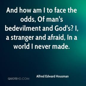 Alfred Edward Housman - And how am I to face the odds, Of man's bedevilment and God's? I, a stranger and afraid, In a world I never made.