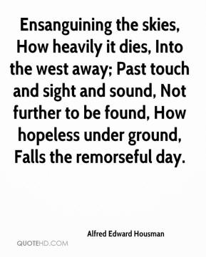 Alfred Edward Housman - Ensanguining the skies, How heavily it dies, Into the west away; Past touch and sight and sound, Not further to be found, How hopeless under ground, Falls the remorseful day.