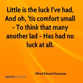 Little is the luck I've had, And oh, 'tis comfort small - To think that many another lad - Has had no luck at all.